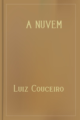 A Nuvem, by Luiz Couceiro 1 A Nuvem, by Luiz Couceiro The Project Gutenberg EBook of A Nuvem, by Luiz Couceiro This ebook is for the use of anyone anywhere at no cost and with almost no restrictions