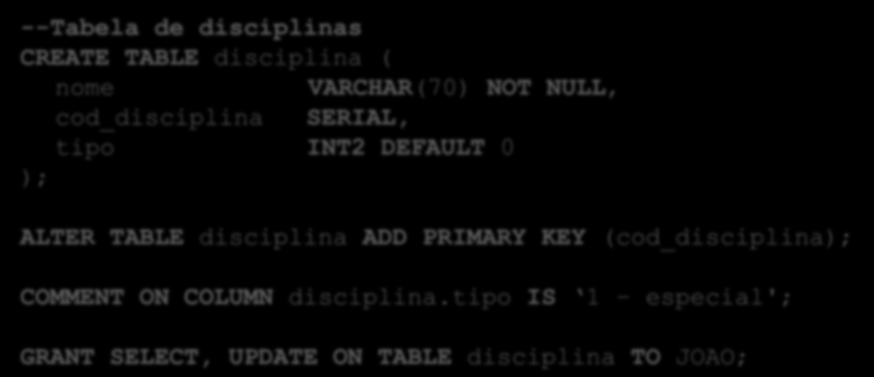 --Tabela de disciplinas CREATE TABLE disciplina ( nome VARCHAR(70) NOT NULL, cod_disciplina SERIAL, tipo INT2 DEFAULT 0 ); ALTER TABLE