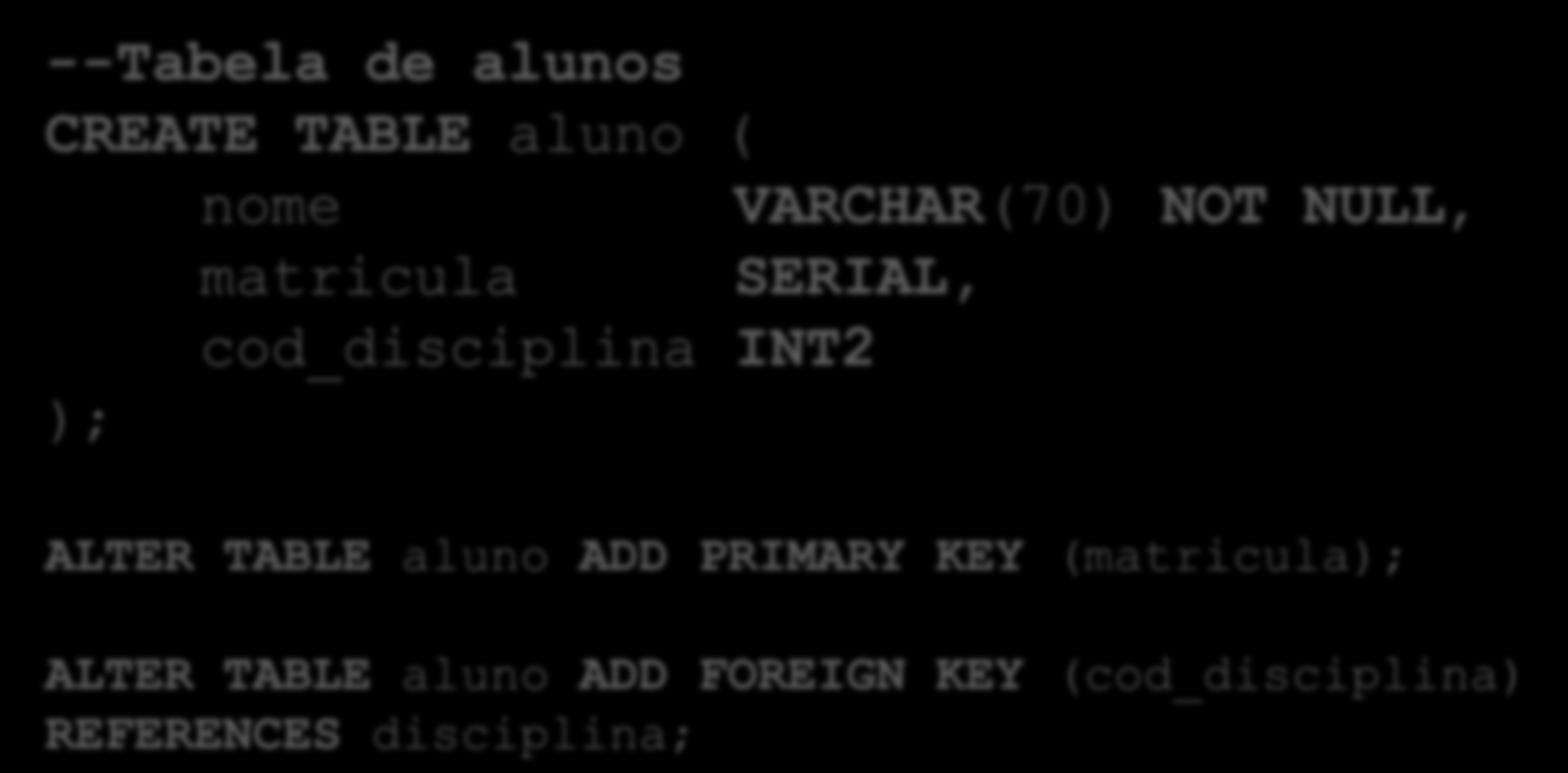 --Tabela de alunos CREATE TABLE aluno ( nome VARCHAR(70) NOT NULL, matricula SERIAL, cod_disciplina INT2 ); ALTER
