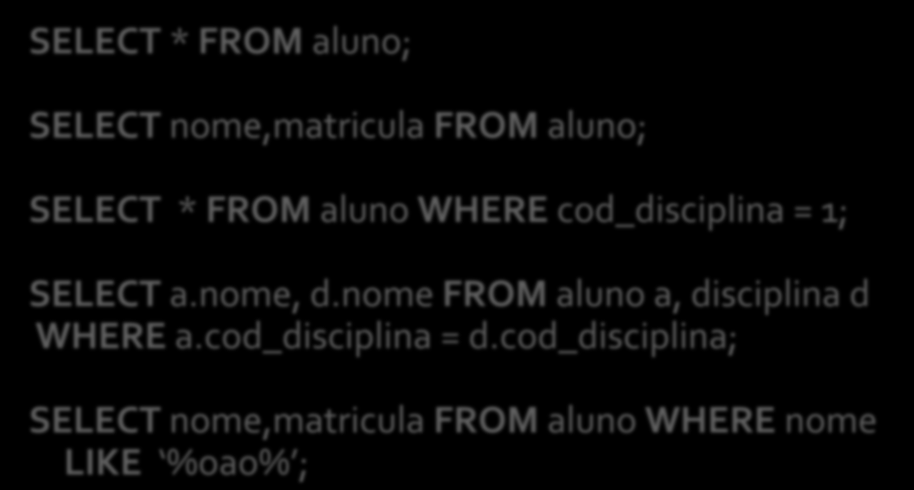 SELECT * FROM aluno; SELECT nome,matricula FROM aluno; SELECT * FROM aluno WHERE cod_disciplina = 1; SELECT a.nome, d.
