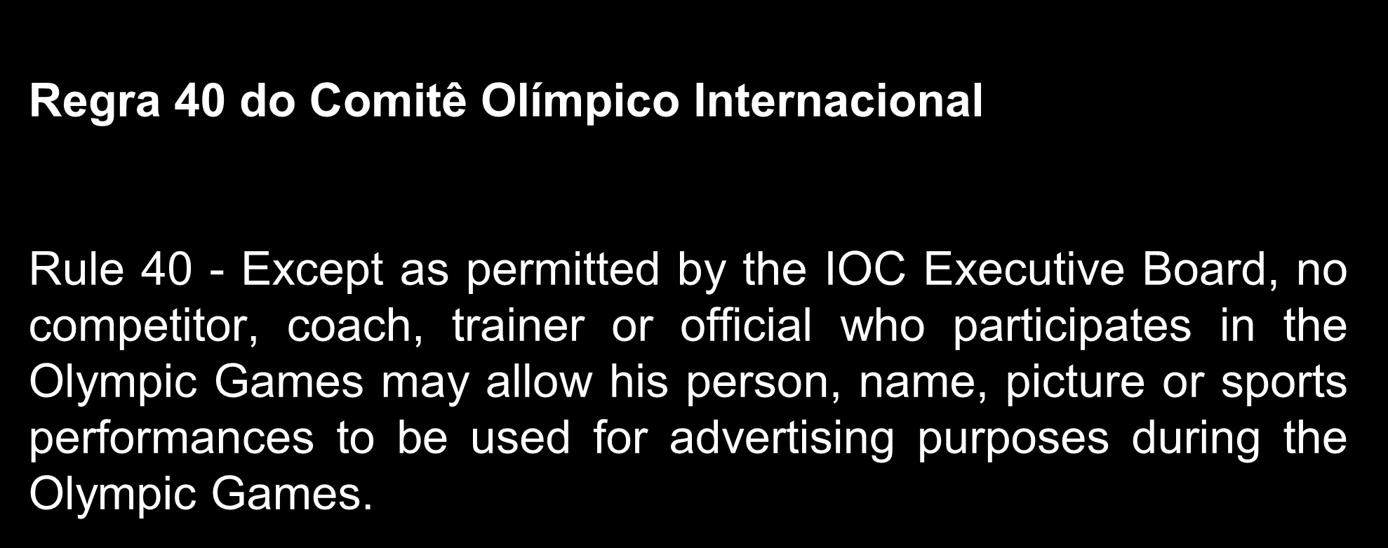 Jogos Olímpicos e a Regra 40 Regra 40 do Comitê Olímpico Internacional Rule 40 - Except as permitted by the IOC Executive Board, no competitor, coach, trainer or