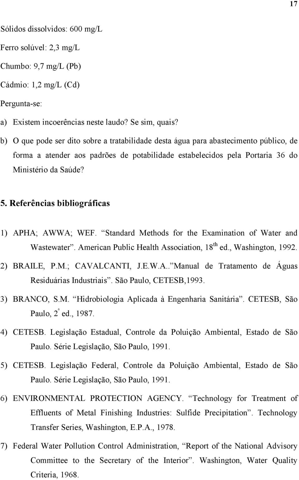 Referências bibliográficas 1) APHA; AWWA; WEF. Standard Methods for the Examination of Water and Wastewater. American Public Health Association, 18 th ed., Washington, 1992. 2) BRAILE, P.M.; CAVALCANTI, J.