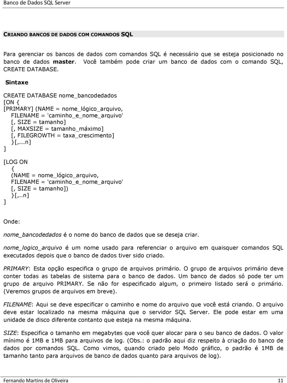 Sintaxe CREATE DATABASE nome_bancodedados [ON { [PRIMARY] (NAME = nome_lógico_arquivo, FILENAME = 'caminho_e_nome_arquivo' [, SIZE = tamanho] [, MAXSIZE = tamanho_máximo] [, FILEGROWTH =