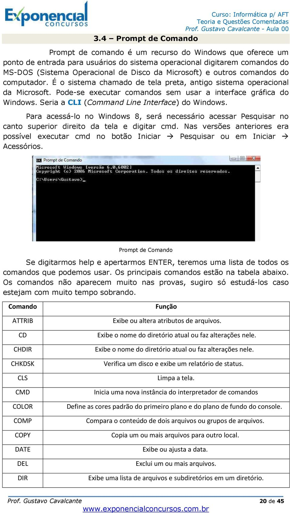Pode-se executar comandos sem usar a interface gráfica do Windows. Seria a CLI (Command Line Interface) do Windows.