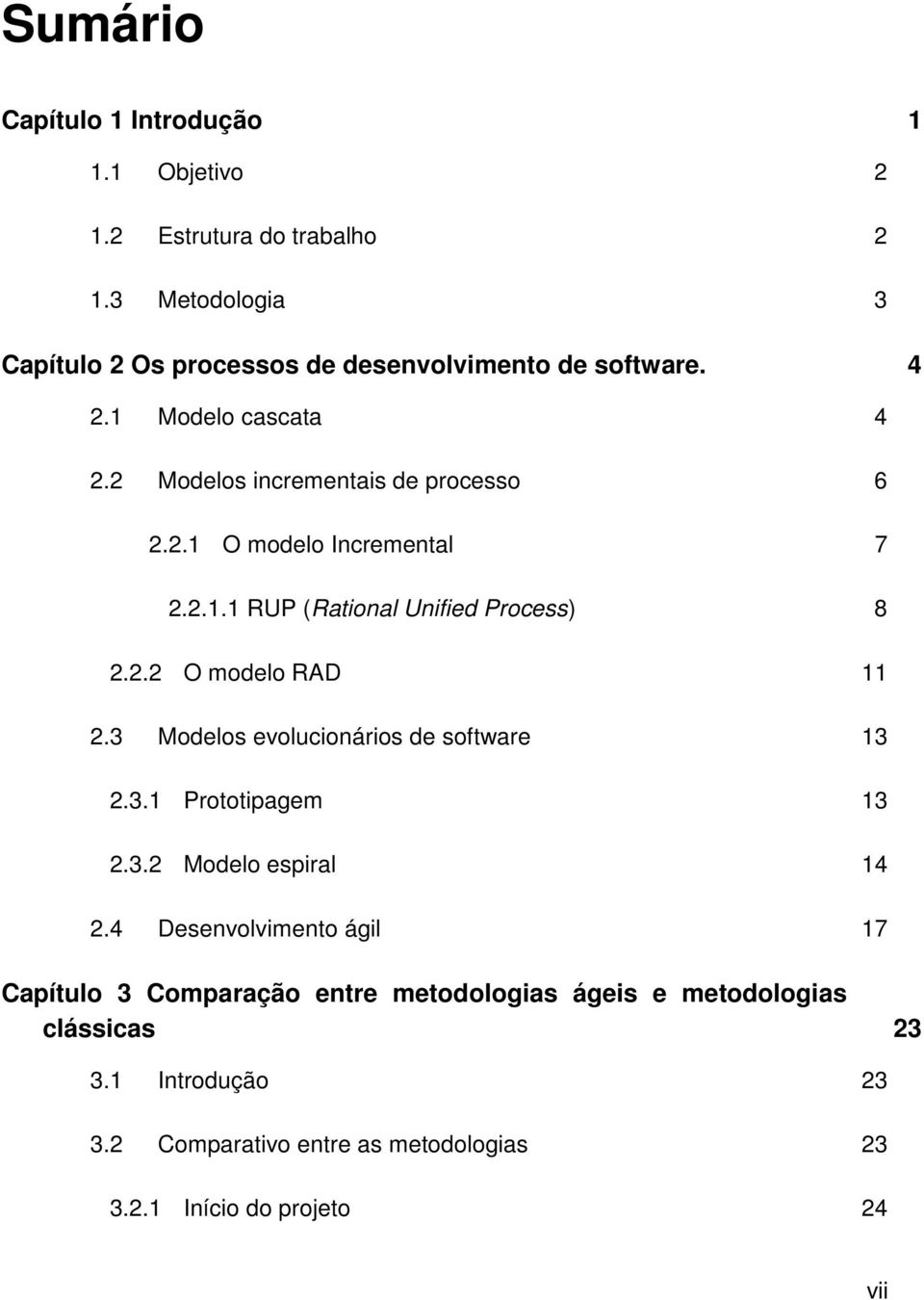 2.1.1 RUP (Rational Unified Process) 8 2.2.2 O modelo RAD 11 2.3 Modelos evolucionários de software 13 2.3.1 Prototipagem 13 2.3.2 Modelo espiral 14 2.