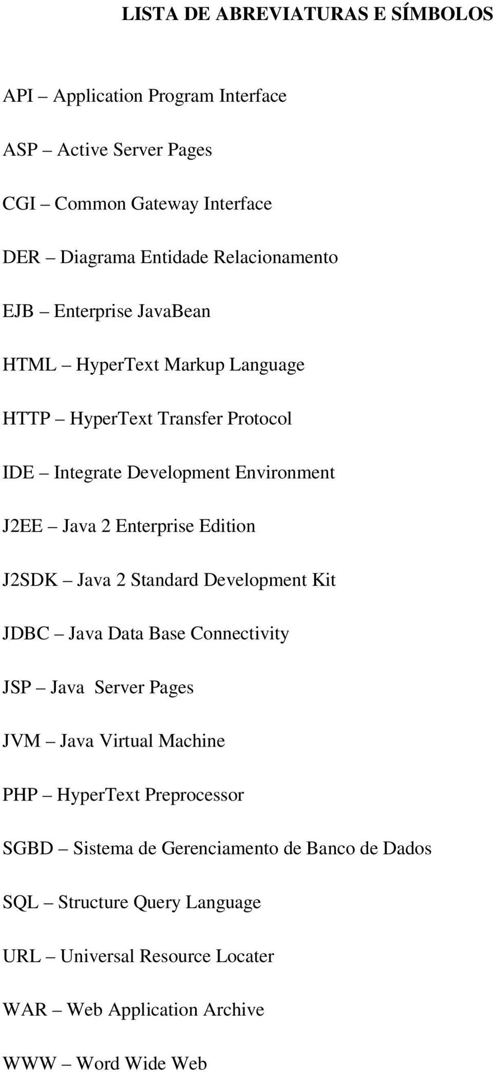 Enterprise Edition J2SDK Java 2 Standard Development Kit JDBC Java Data Base Connectivity JSP Java Server Pages JVM Java Virtual Machine PHP HyperText