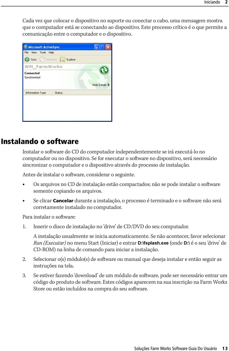 Instalando o software Instalar o software do CD do computador independentemente se irá executá-lo no computador ou no dispositivo.