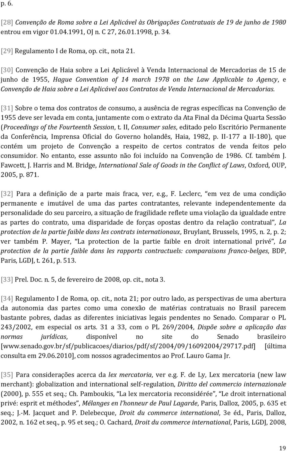 [30] Convenção de Haia sobre a Lei Aplicável à Venda Internacional de Mercadorias de 15 de junho de 1955, Hague Convention of 14 march 1978 on the Law Applicable to Agency, e Convenção de Haia sobre