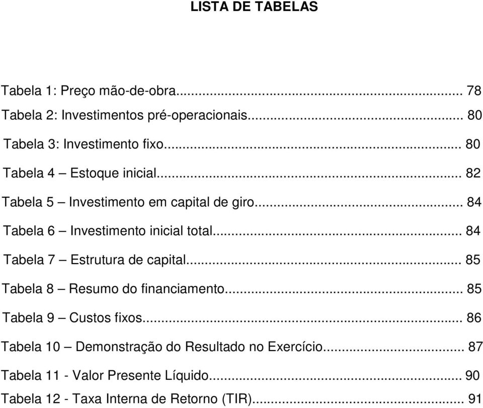 .. 84 Tabela 6 Investimento inicial total... 84 Tabela 7 Estrutura de capital... 85 Tabela 8 Resumo do financiamento.
