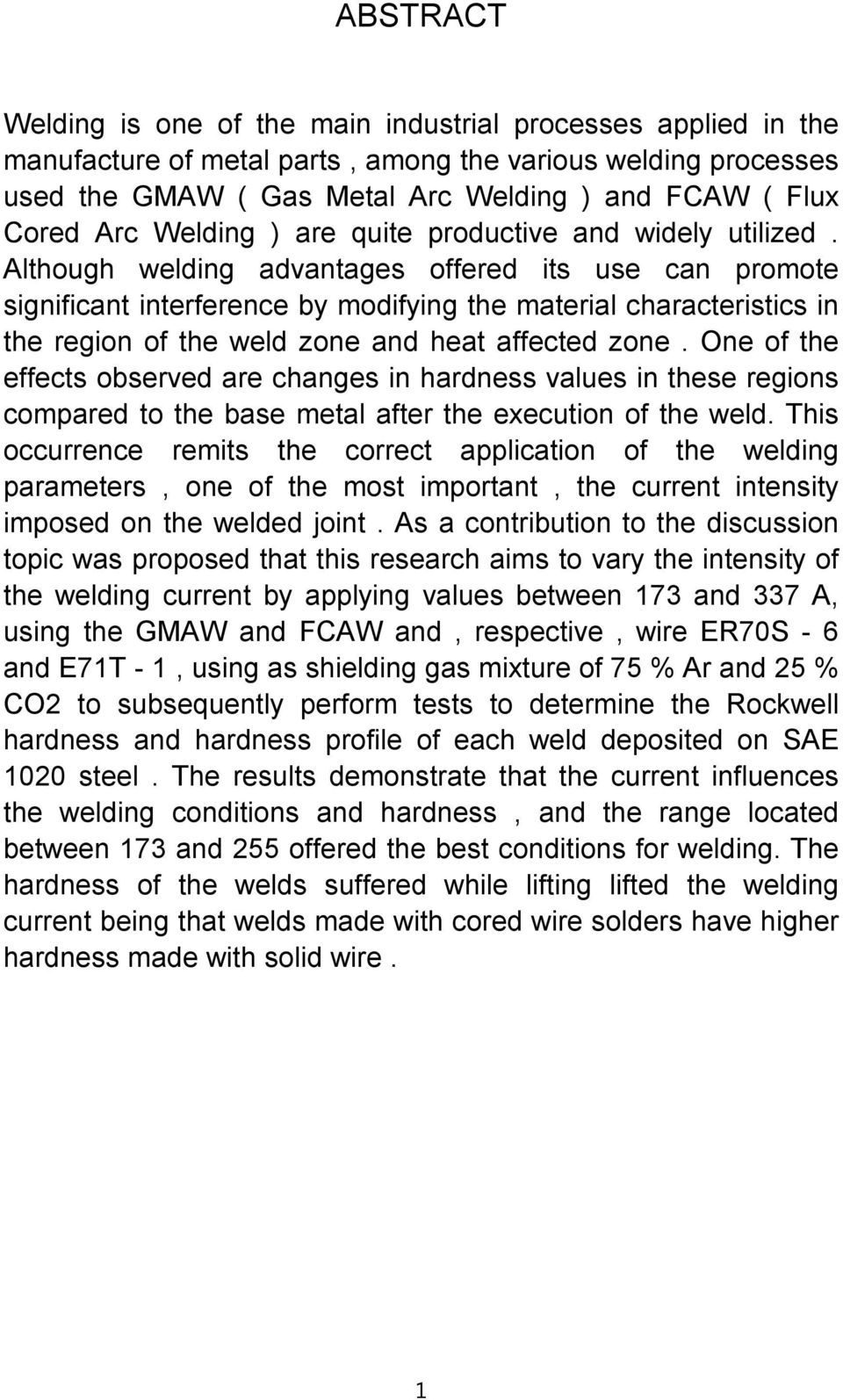 Although welding advantages offered its use can promote significant interference by modifying the material characteristics in the region of the weld zone and heat affected zone.