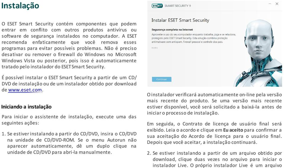 Não é preciso desativar ou remover o firewall do Windows no Microsoft Windows Vista ou posterior, pois isso é automaticamente tratado pelo instalador do ESET Smart Security.