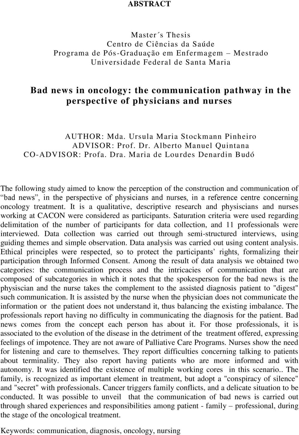 Maria de Lou rdes Denardin Budó The following study aimed to know the perception of the construction and communication of bad news, in the perspective of physicians and nurses, in a reference centre