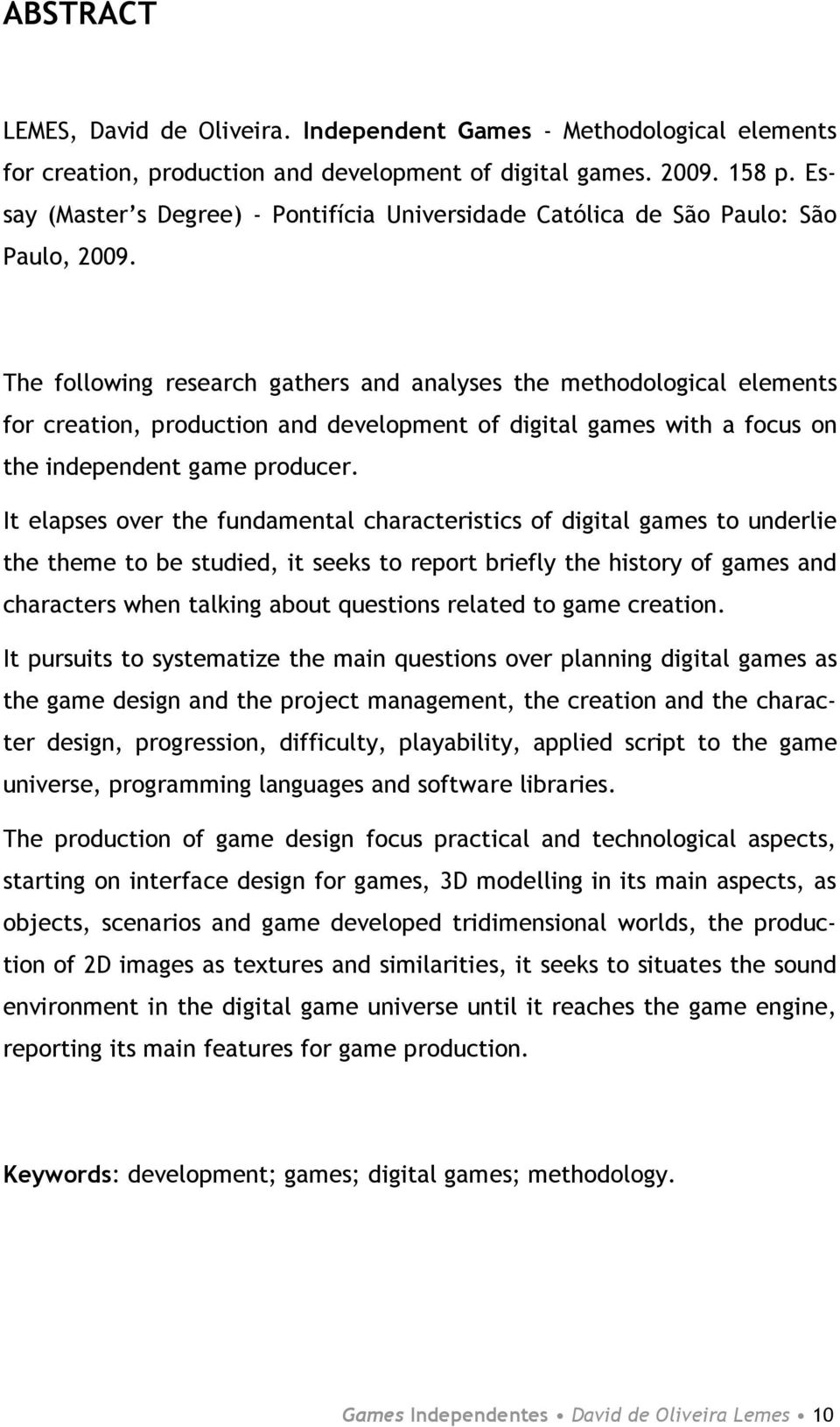 The following research gathers and analyses the methodological elements for creation, production and development of digital games with a focus on the independent game producer.