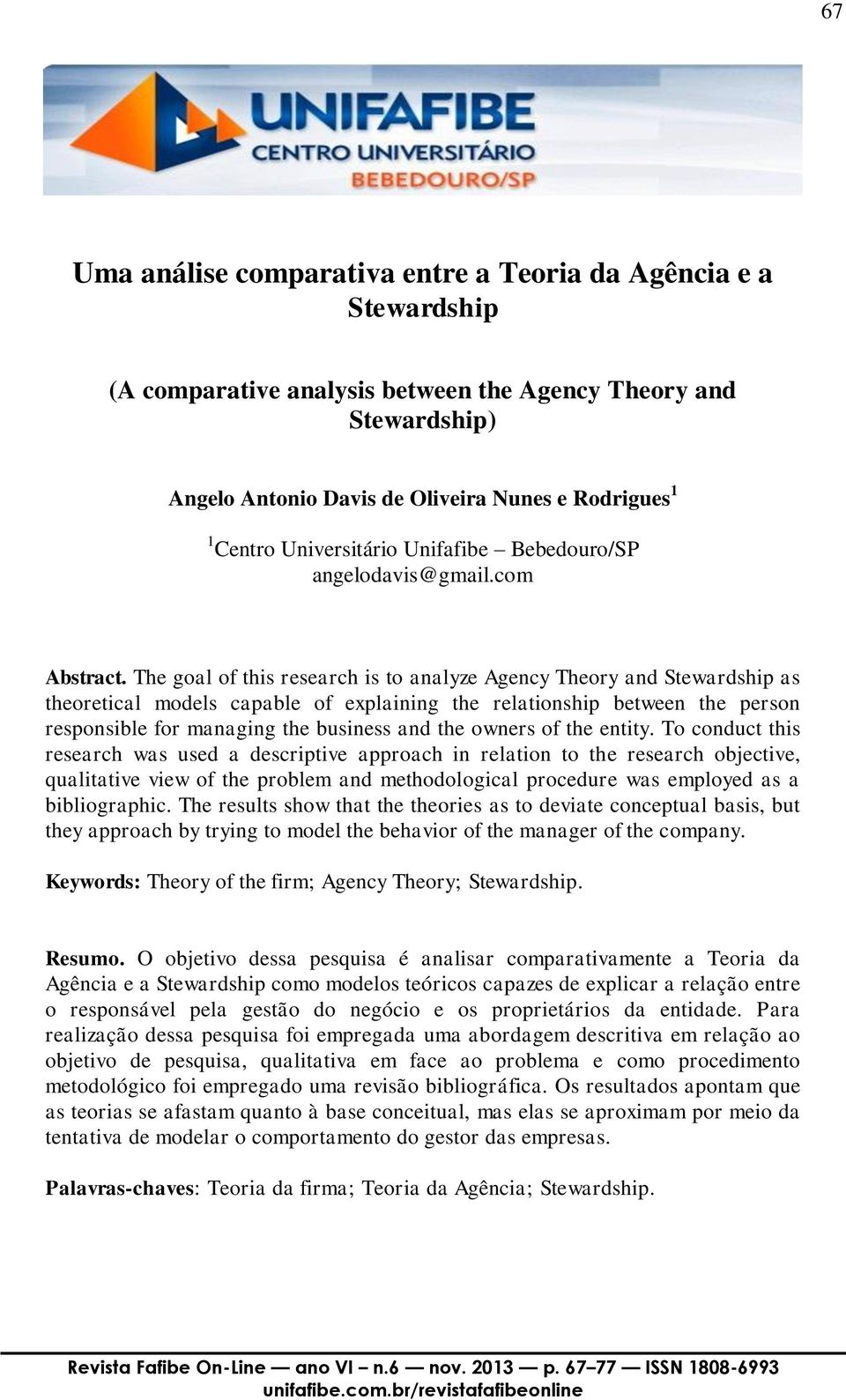 The goal of this research is to analyze Agency Theory and Stewardship as theoretical models capable of explaining the relationship between the person responsible for managing the business and the
