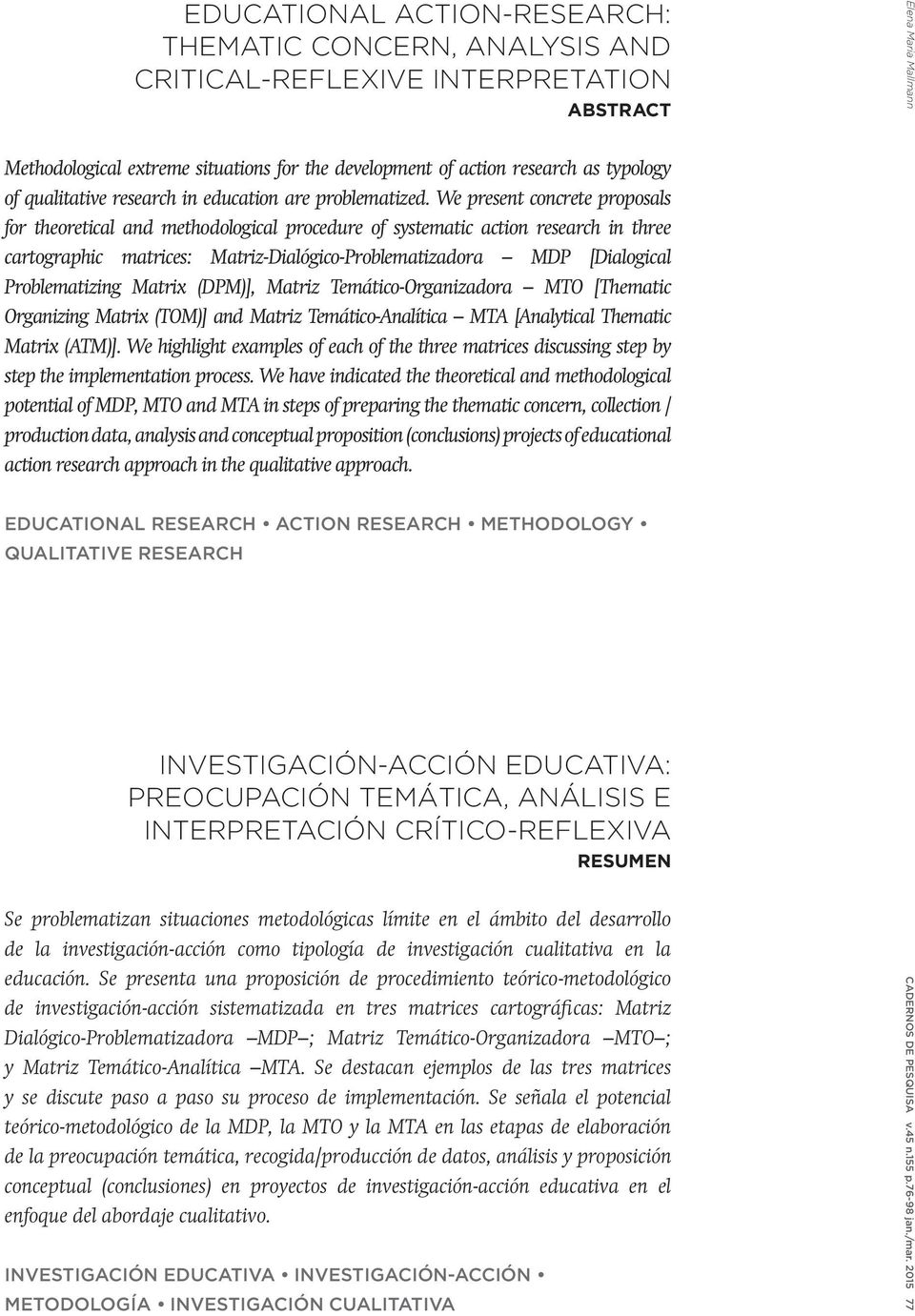 We present concrete proposals for theoretical and methodological procedure of systematic action research in three cartographic matrices: Matriz-Dialógico-Problematizadora MDP [Dialogical