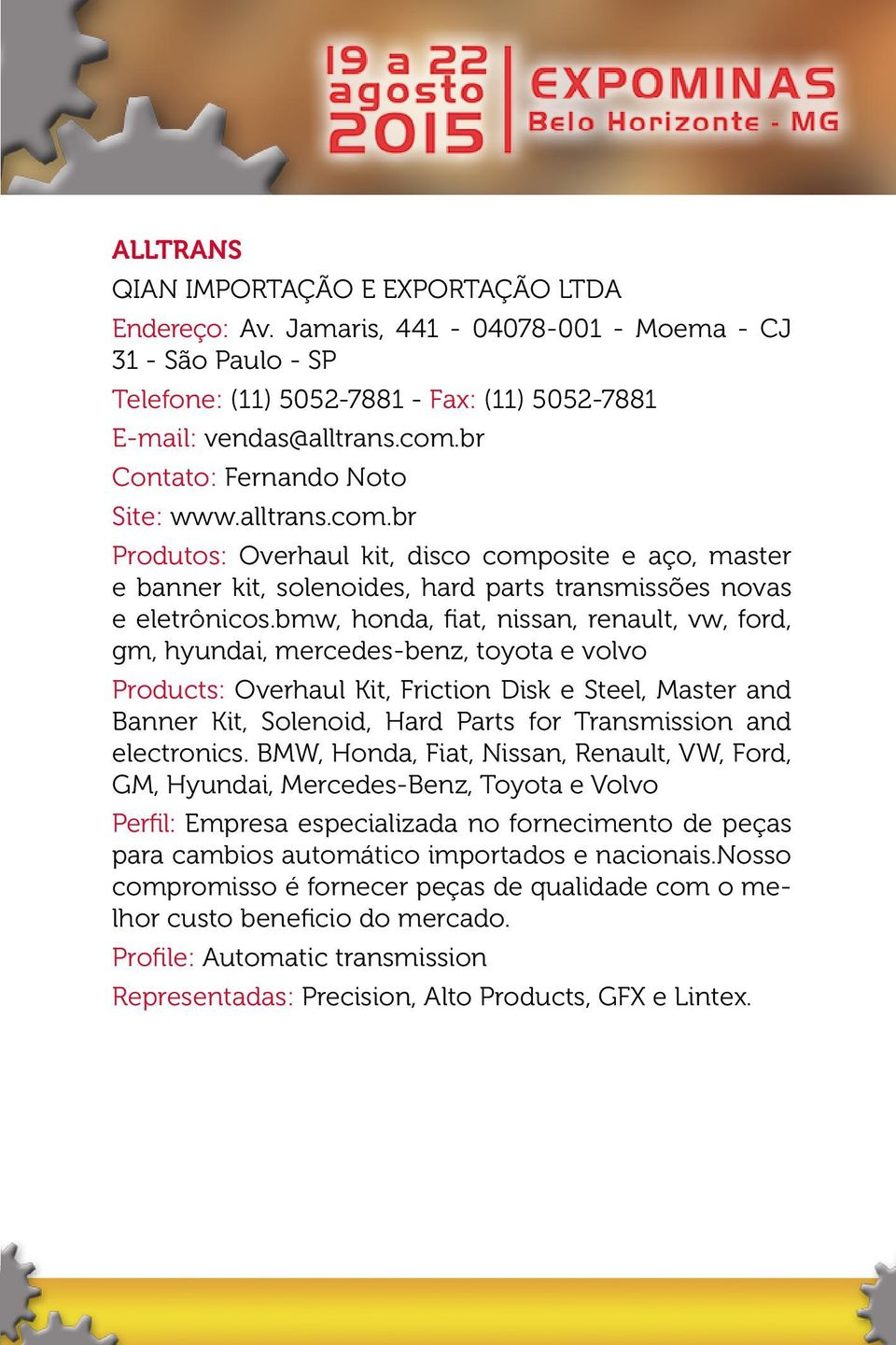 bmw, honda, fiat, nissan, renault, vw, ford, gm, hyundai, mercedes-benz, toyota e volvo Products: Overhaul Kit, Friction Disk e Steel, Master and Banner Kit, Solenoid, Hard Parts for Transmission and
