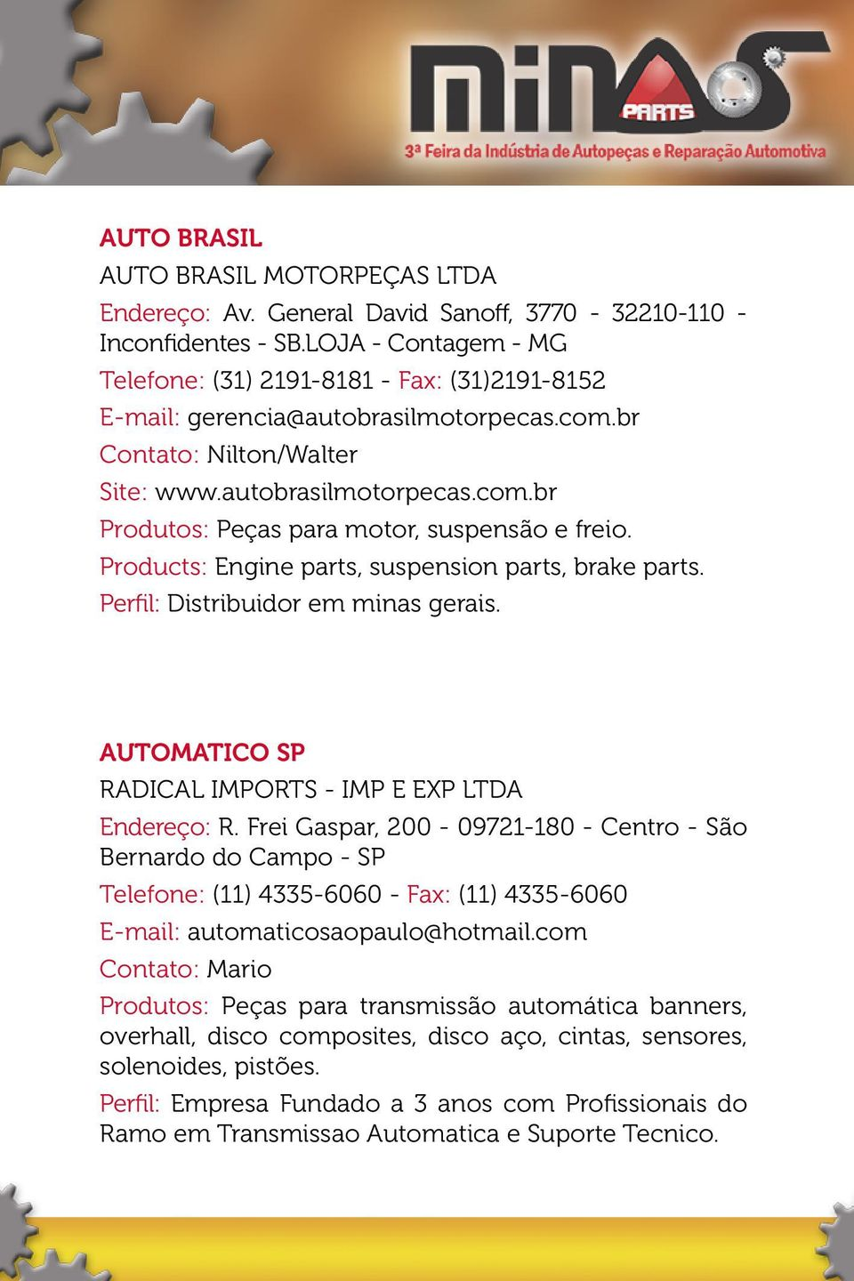 Products: Engine parts, suspension parts, brake parts. Perfil: Distribuidor em minas gerais. AUTOMATICO SP RADICAL IMPORTS - IMP E EXP LTDA Endereço: R.