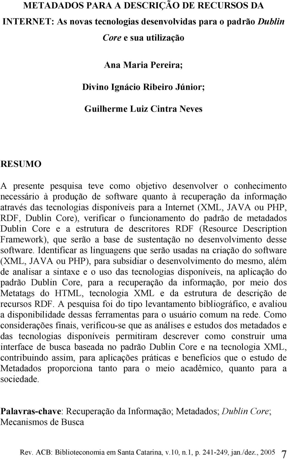 Internet (XML, JAVA ou PHP, RDF, Dublin Core), verificar o funcionamento do padrão de metadados Dublin Core e a estrutura de descritores RDF (Resource Description Framework), que serão a base de