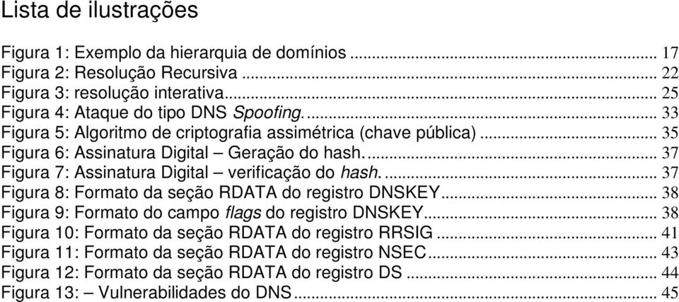 .. 37 Figura 7: Assinatura Digital verificação do hash.... 37 Figura 8: Formato da seção RDATA do registro DNSKEY... 38 Figura 9: Formato do campo flags do registro DNSKEY.