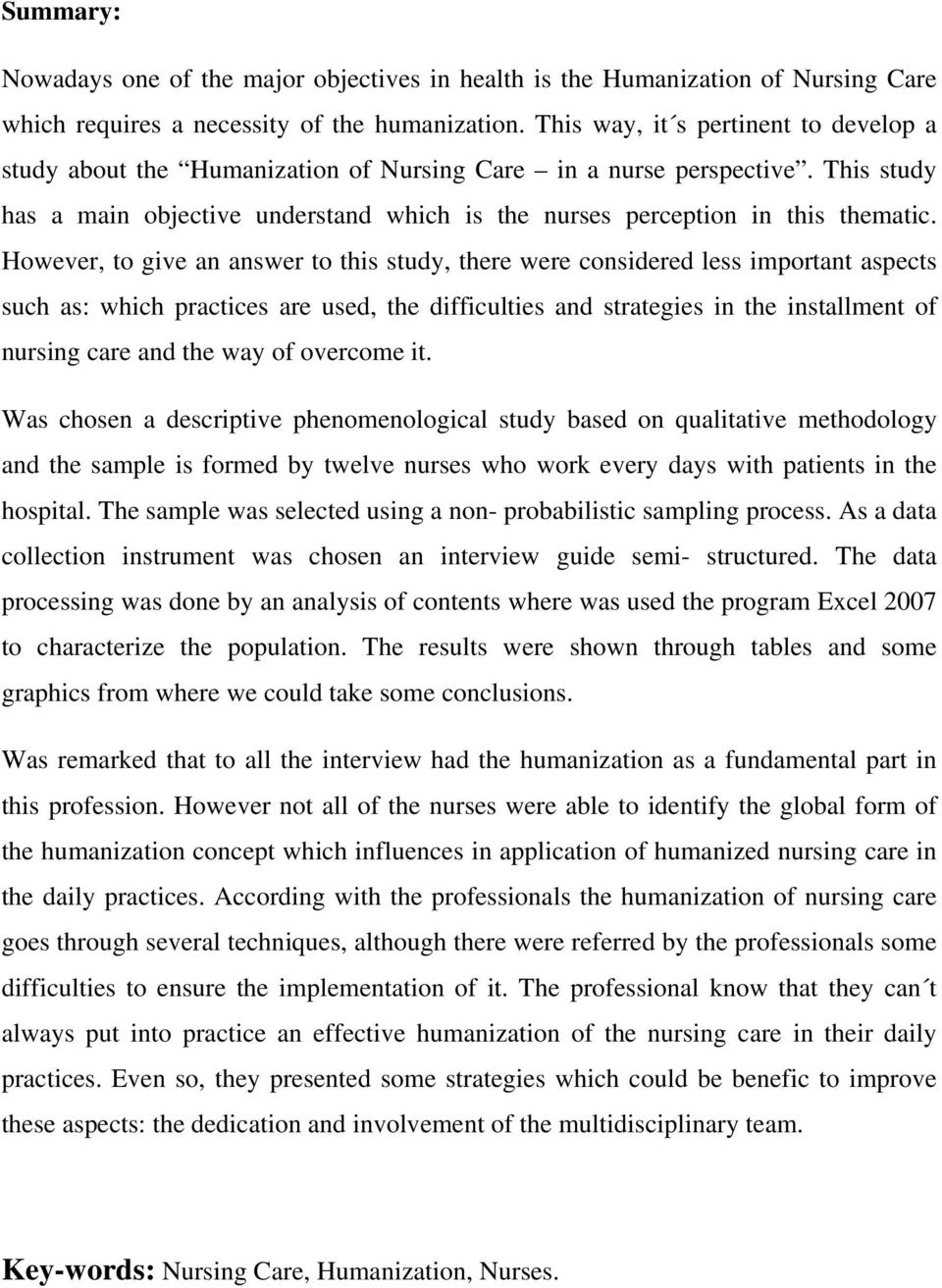 However, to give an answer to this study, there were considered less important aspects such as: which practices are used, the difficulties and strategies in the installment of nursing care and the