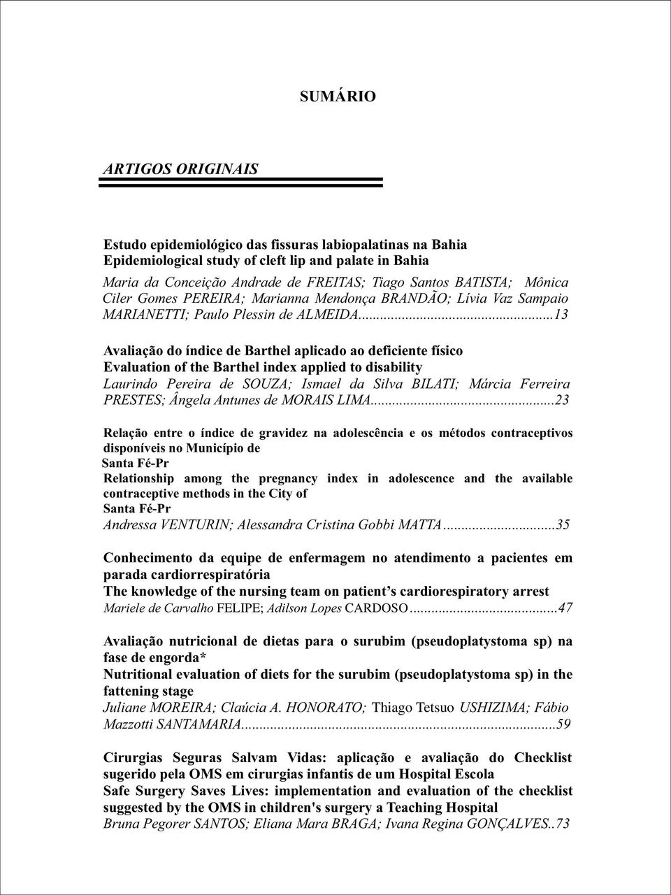 ..13 Avaliação do índice de Barthel aplicado ao deficiente físico Evaluation of the Barthel index applied to disability Laurindo Pereira de SOUZA; Ismael da Silva BILATI; Márcia Ferreira PRESTES;