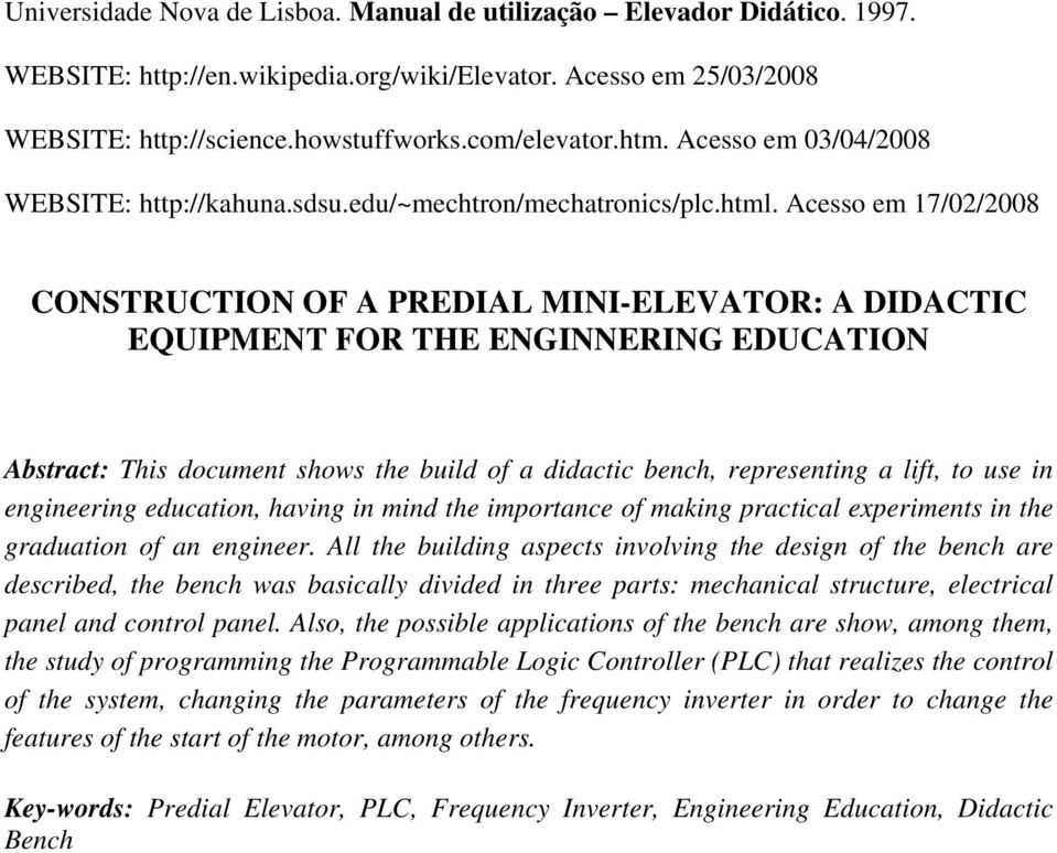 Acesso em 17/02/2008 CONSTRUCTION OF A PREDIAL MINI-ELEVATOR: A DIDACTIC EQUIPMENT FOR THE ENGINNERING EDUCATION Abstract: This document shows the build of a didactic bench, representing a lift, to