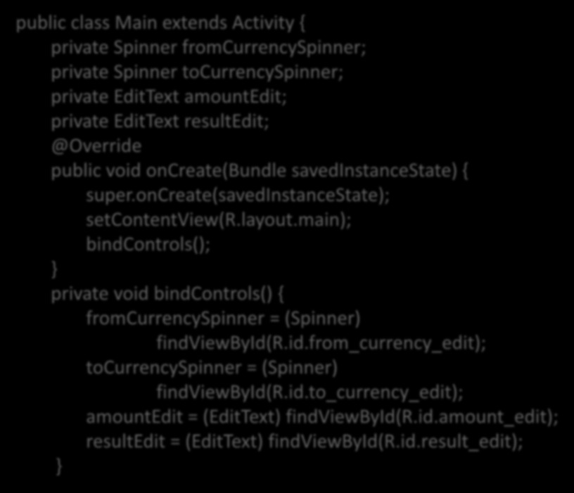 public class Main extends Activity { private Spinner fromcurrencyspinner; private Spinner tocurrencyspinner; private EditText amountedit; private EditText resultedit; @Override public void