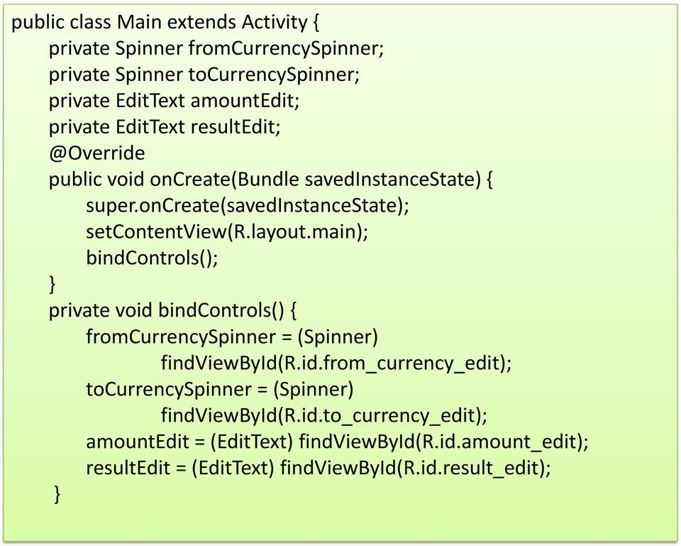 main); bindcontrols(); private void bindcontrols() { fromcurrencyspinner = (Spinner) findviewbyid(r.id.from_currency_edit); tocurrencyspinner = (Spinner) findviewbyid(r.