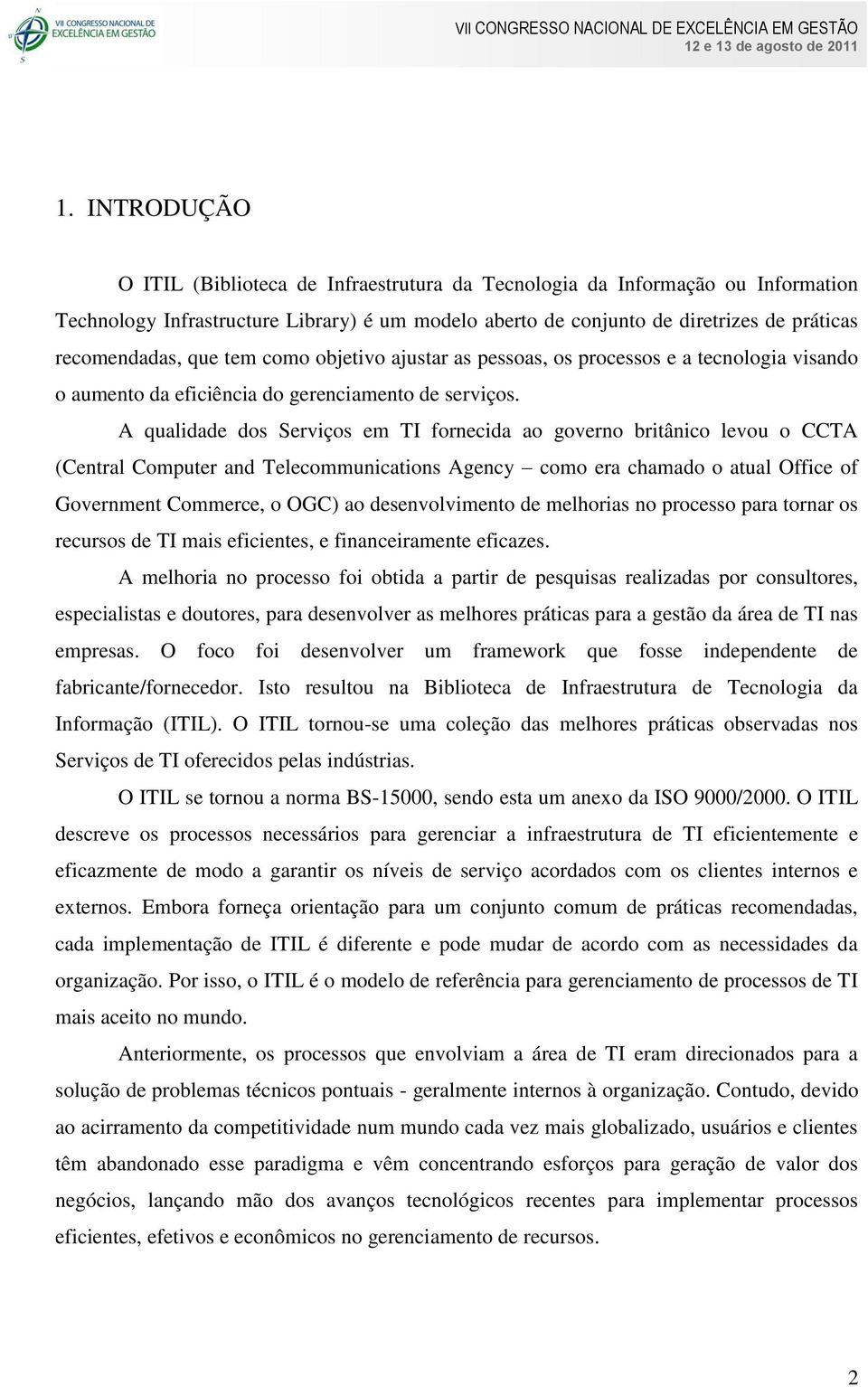 A qualidade dos Serviços em TI fornecida ao governo britânico levou o CCTA (Central Computer and Telecommunications Agency como era chamado o atual Office of Government Commerce, o OGC) ao