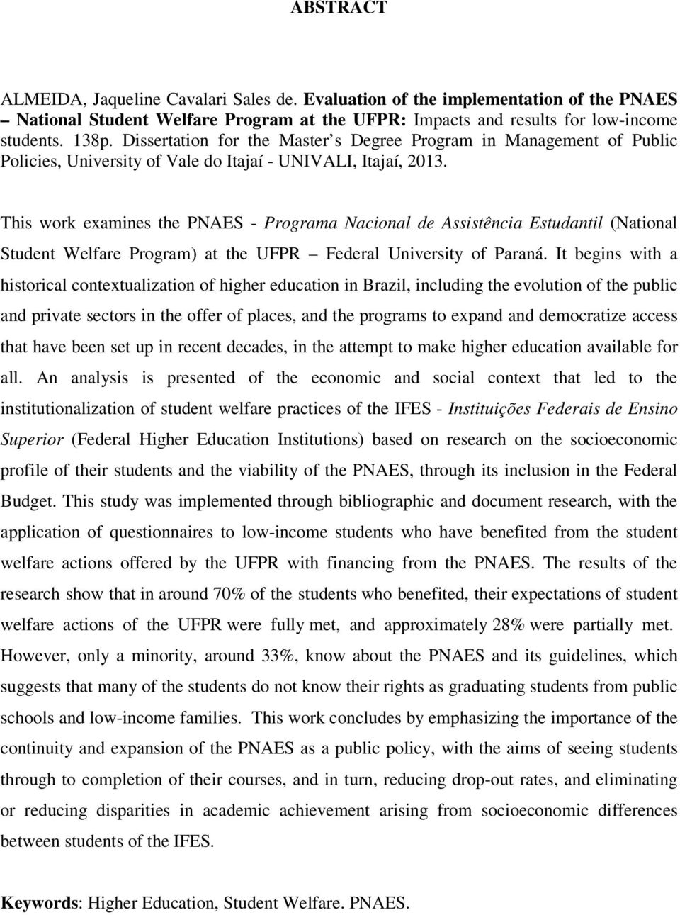 This work examines the PNAES - Programa Nacional de Assistência Estudantil (National Student Welfare Program) at the UFPR Federal University of Paraná.