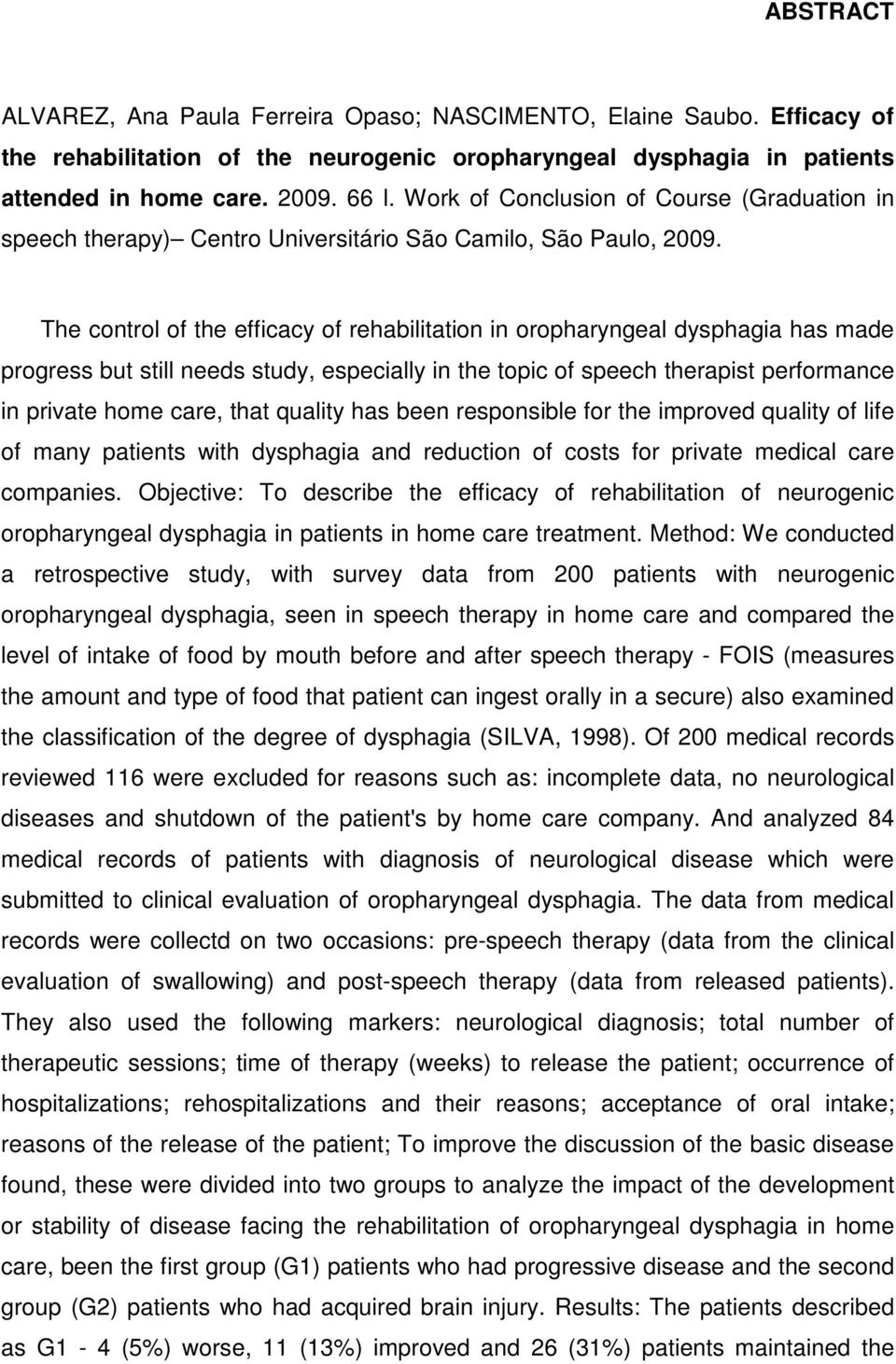 The control of the efficacy of rehabilitation in oropharyngeal dysphagia has made progress but still needs study, especially in the topic of speech therapist performance in private home care, that