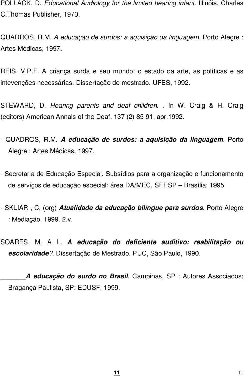 Hearing parents and deaf children.. In W. Craig & H. Craig (editors) American Annals of the Deaf. 137 (2) 85-91, apr.1992. - QUADROS, R.M. A educação de surdos: a aquisição da linguagem.