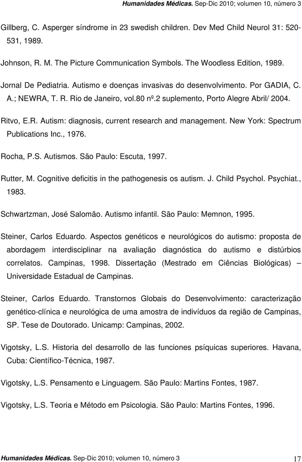New York: Spectrum Publications Inc., 1976. Rocha, P.S. Autismos. São Paulo: Escuta, 1997. Rutter, M. Cognitive deficitis in the pathogenesis os autism. J. Child Psychol. Psychiat., 1983.