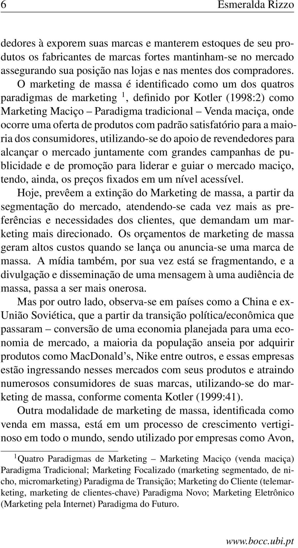 O marketing de massa é identificado como um dos quatros paradigmas de marketing 1, definido por Kotler (1998:2) como Marketing Maciço Paradigma tradicional Venda maciça, onde ocorre uma oferta de