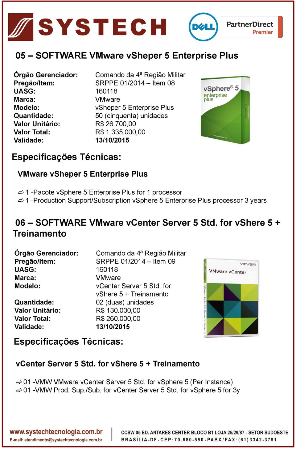 000,00 Validade: 13/10/2015 VMware vsheper 5 Enterprise Plus 1 -Pacote vsphere 5 Enterprise Plus for 1 processor 1 -Production Support/Subscription vsphere 5 Enterprise Plus processor 3years 06