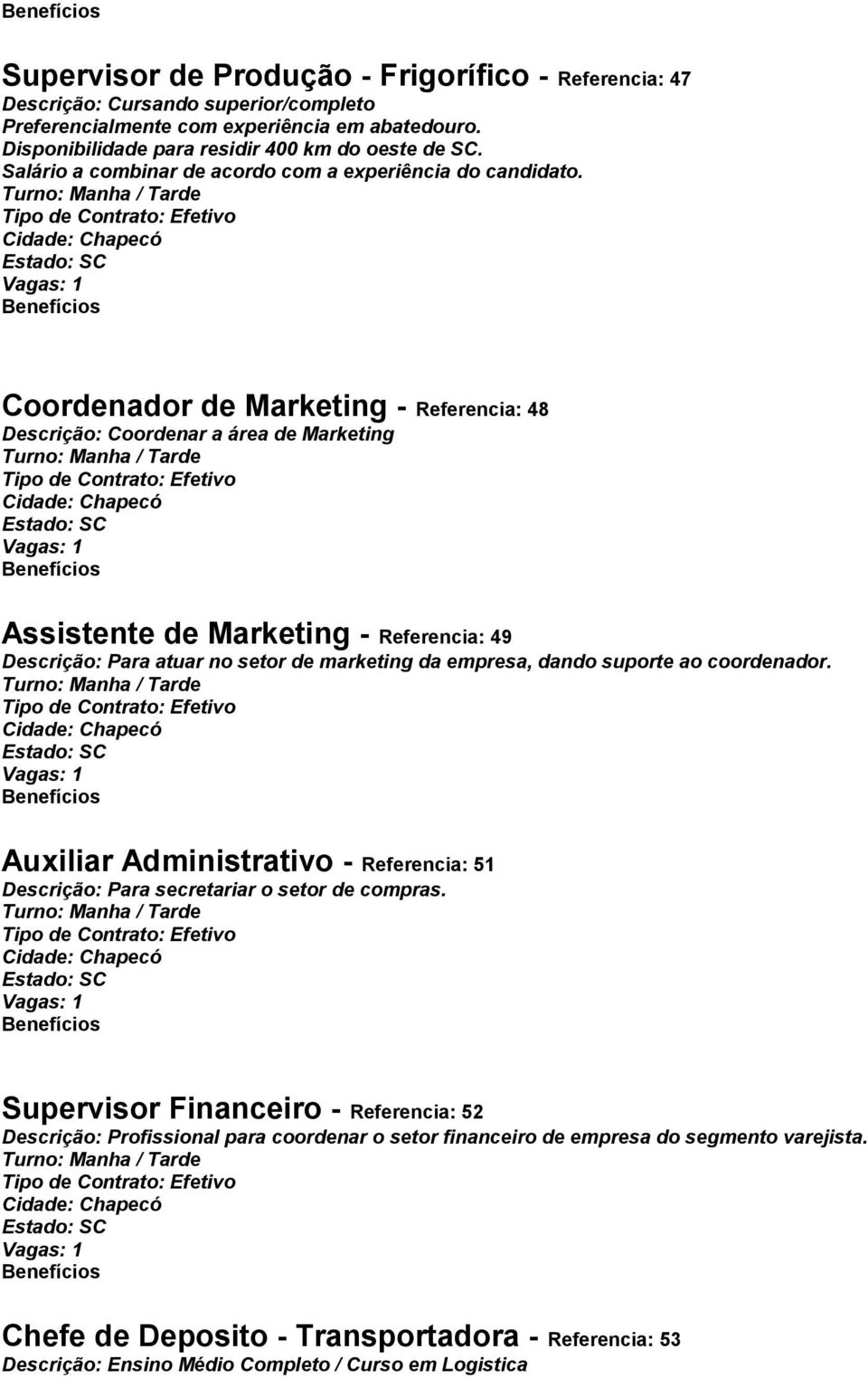 Coordenador de Marketing - Referencia: 48 Descrição: Coordenar a área de Marketing Assistente de Marketing - Referencia: 49 Descrição: Para atuar no setor de marketing da empresa,