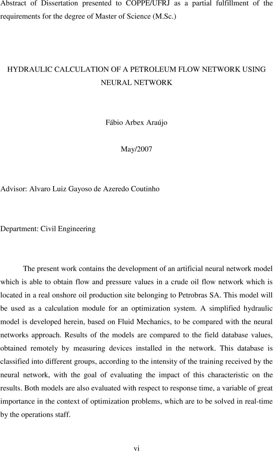 ) HYDRAULIC CALCULATION OF A PETROLEUM FLOW NETWORK USING NEURAL NETWORK Fábio Arbex Araújo May/2007 Advisor: Alvaro Luiz Gayoso de Azeredo Coutinho Department: Civil Engineering The present work