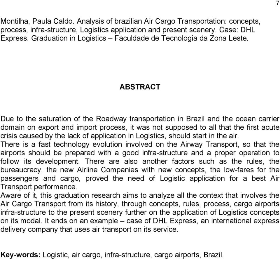 ABSTRACT Due to the saturation of the Roadway transportation in Brazil and the ocean carrier domain on export and import process, it was not supposed to all that the first acute crisis caused by the