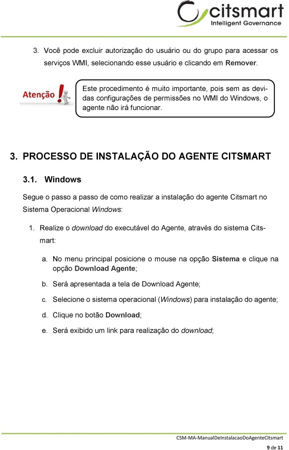 Windows Segue o passo a passo de como realizar a instalação do agente Citsmart no Sistema Operacional Windows: 1. Realize o download do executável do Agente, através do sistema Citsmart: a.