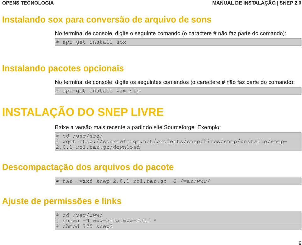 versão mais recente a partir do site Sourceforge. Exemplo: # cd /usr/src/ # wget http://sourceforge.net/projects/snep/files/snep/unstable/snep- 2.0.1-rc1.tar.