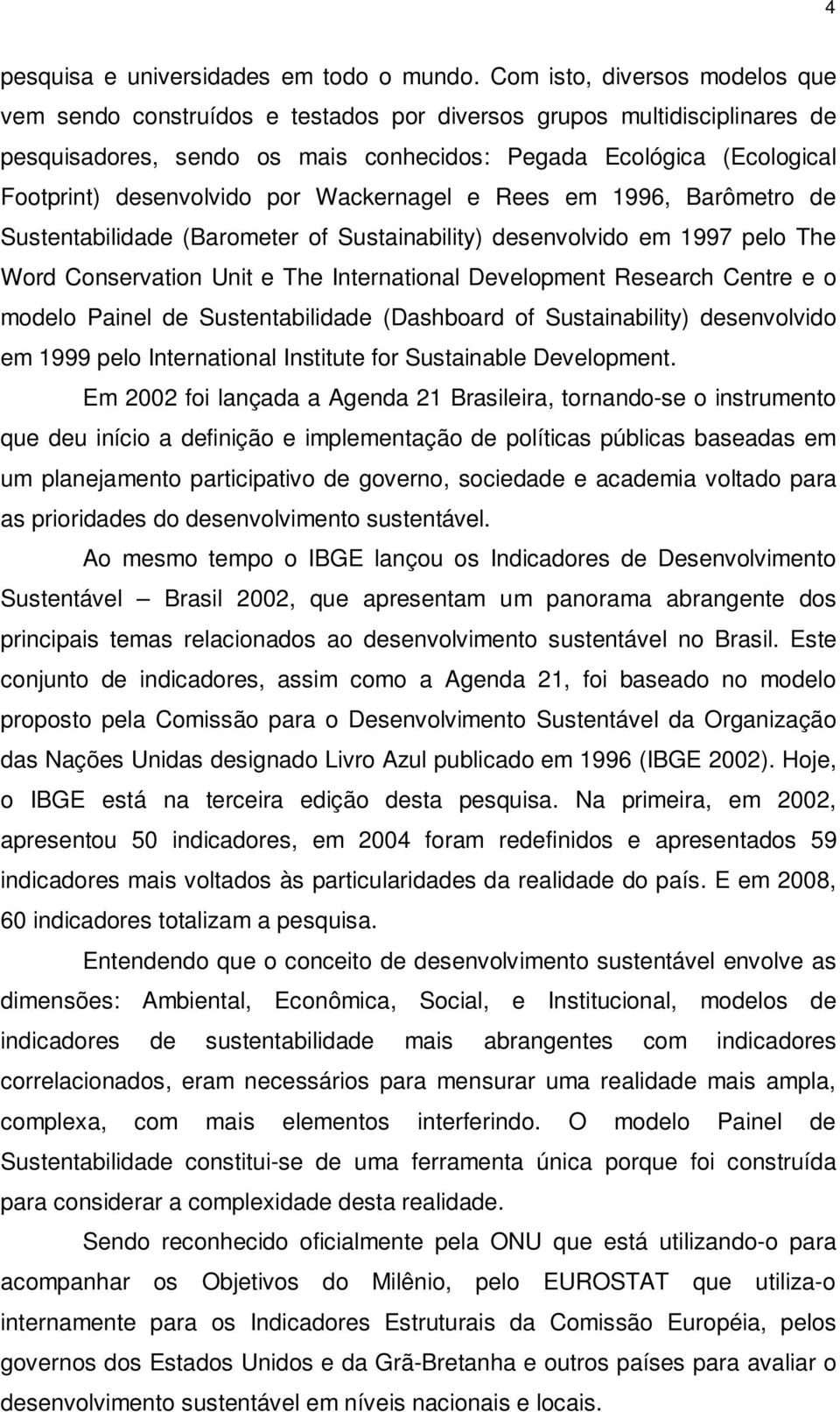 por Wackernagel e Rees em 1996, Barômetro de Sustentabilidade (Barometer of Sustainability) desenvolvido em 1997 pelo The Word Conservation Unit e The International Development Research Centre e o
