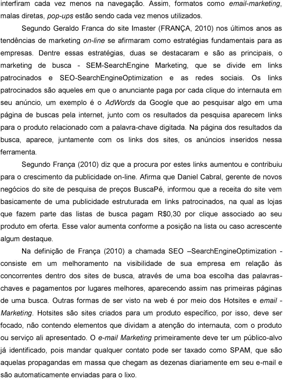 Dentre essas estratégias, duas se destacaram e são as principais, o marketing de busca - SEM-SearchEngine Marketing, que se divide em links patrocinados e SEO-SearchEngineOptimization e as redes