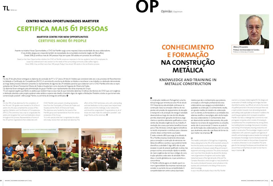 Hoje, tem quase 300 adultos em processo de certificação. Based on the New Opportunities initiative, the CNO at Martifer arose as a response to the low academic level of its employees.