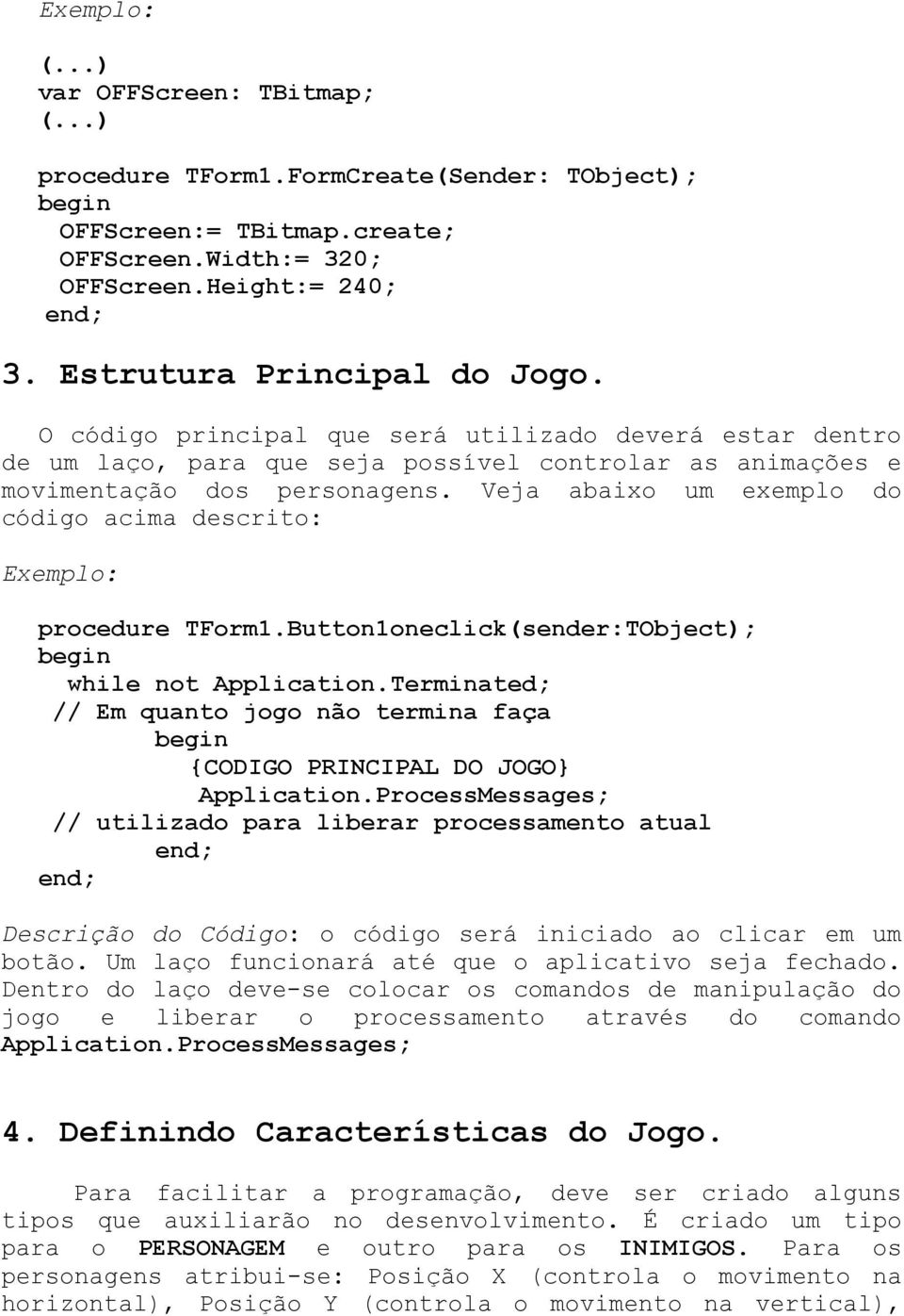Veja abaixo um exemplo do código acima descrito: Exemplo: procedure TForm1.Button1oneclick(sender:TObject); while not Application.
