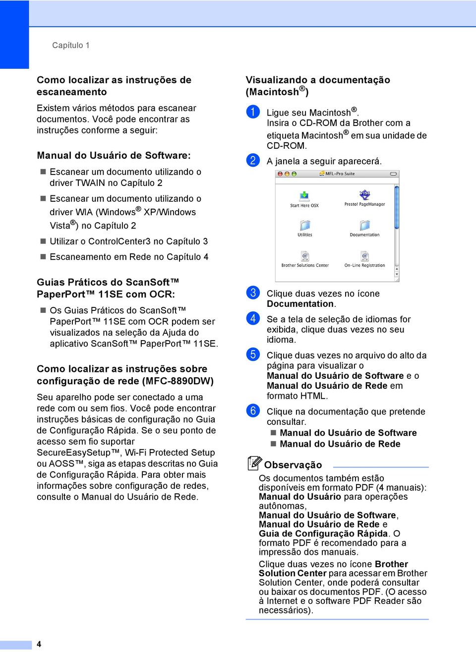 (Windows XP/Windows Vista ) no Capítulo 2 Utilizar o ControlCenter3 no Capítulo 3 Escaneamento em Rede no Capítulo 4 Guias Práticos do ScanSoft PaperPort 11SE com OCR: 1 Os Guias Práticos do ScanSoft