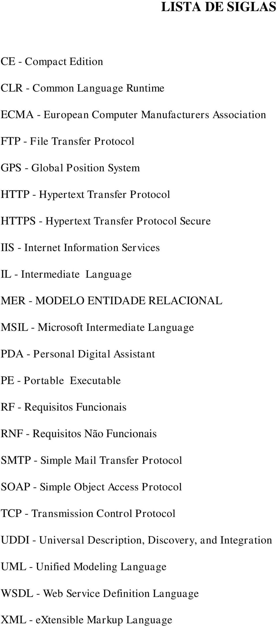 Language PDA - Personal Digital Assistant PE - Portable Executable RF - Requisitos Funcionais RNF - Requisitos Não Funcionais SMTP - Simple Mail Transfer Protocol SOAP - Simple Object Access