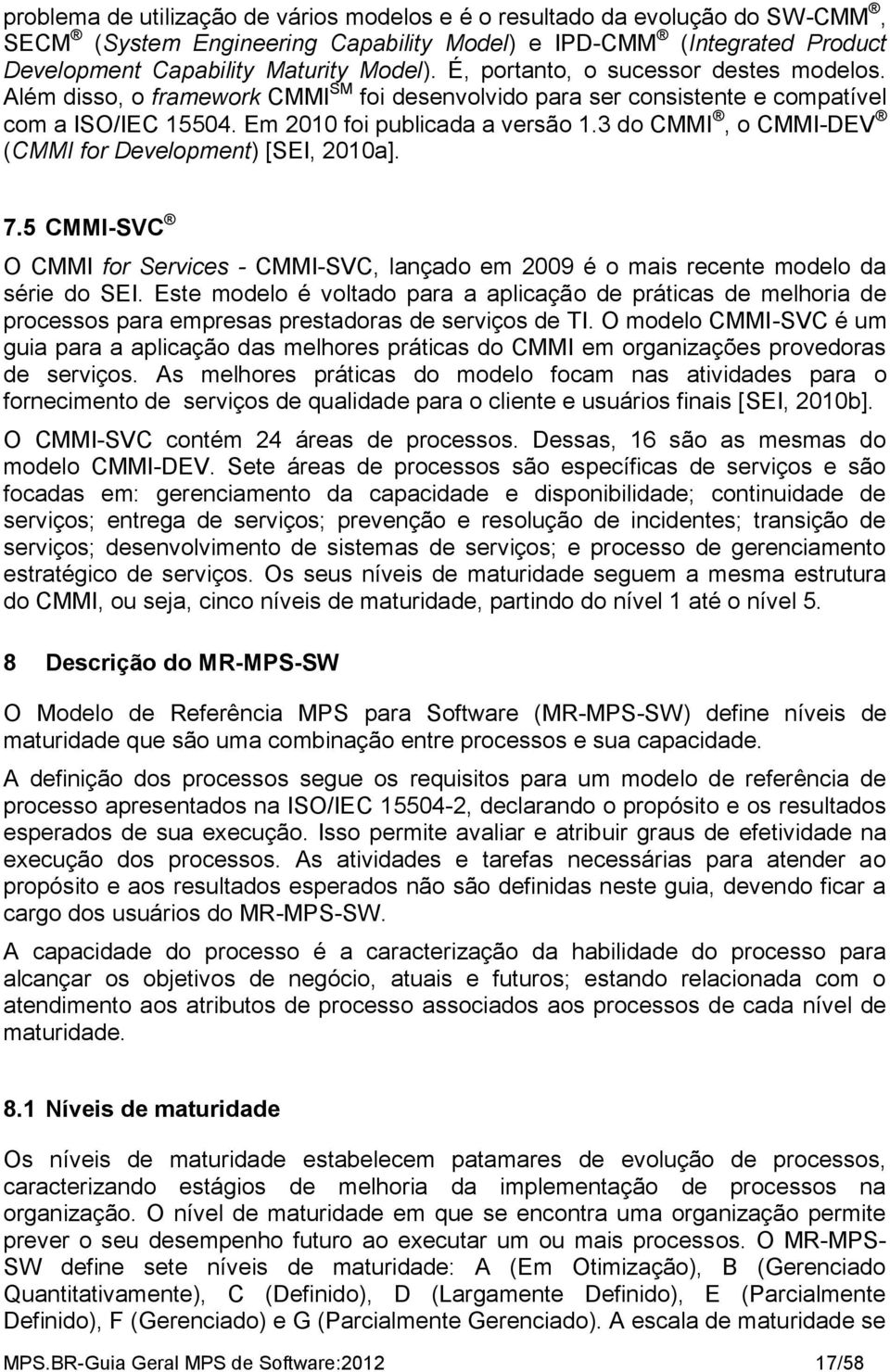 3 do CMMI, o CMMI-DEV (CMMI for Development) [SEI, 2010a]. 7.5 CMMI-SVC O CMMI for Services - CMMI-SVC, lançado em 2009 é o mais recente modelo da série do SEI.