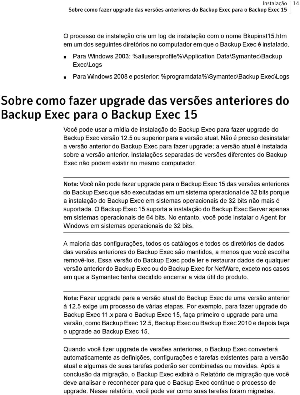 Para Windows 2003: %allusersprofile%\application Data\Symantec\Backup Exec\Logs Para Windows 2008 e posterior: %programdata%\symantec\backup Exec\Logs Sobre como fazer upgrade das versões anteriores