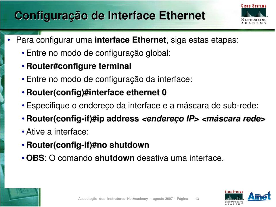 config)#interface ethernet 0 Especifique o endereço da interface e a máscara de sub-rede: config-if)# )#ip