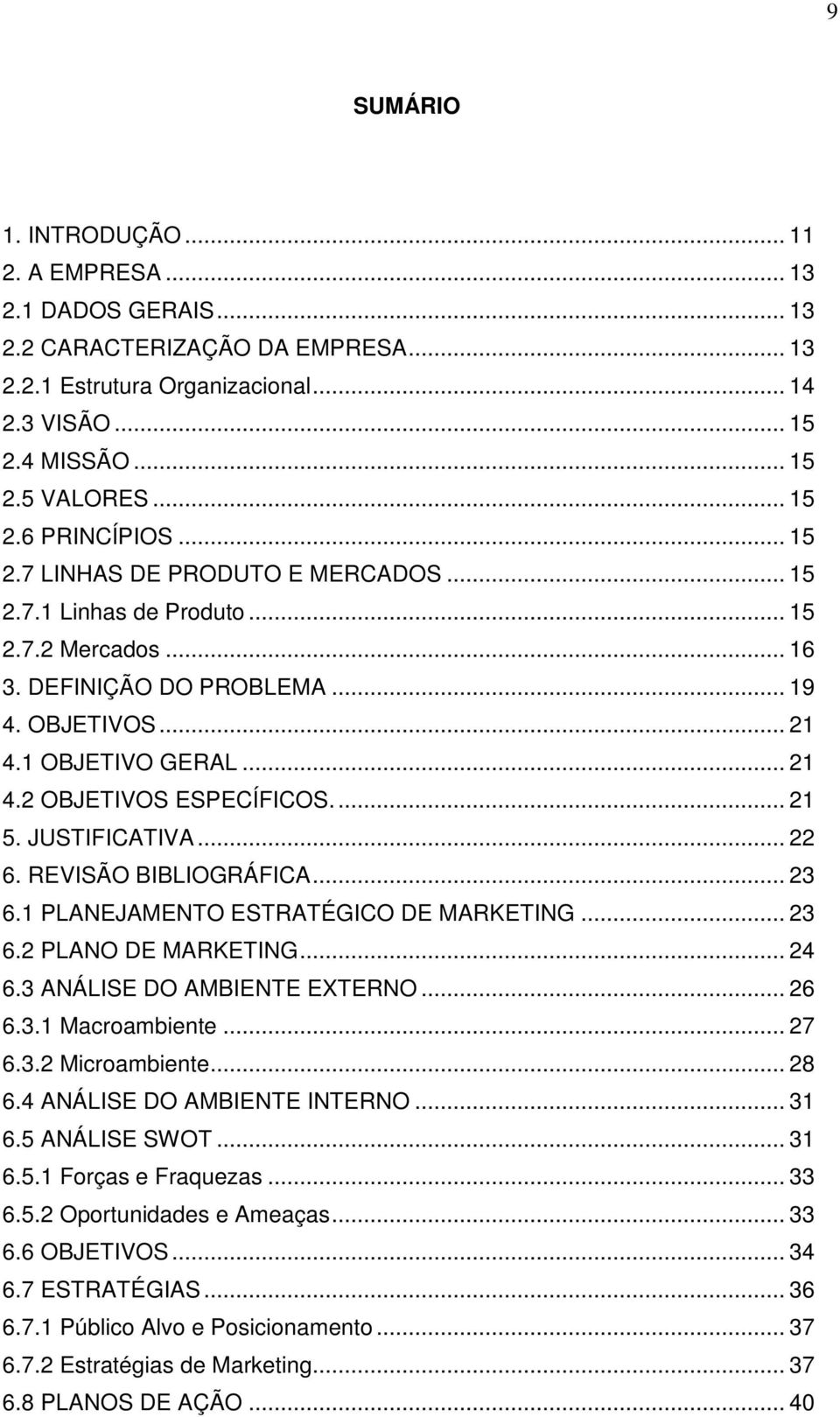 .. 21 5. JUSTIFICATIVA... 22 6. REVISÃO BIBLIOGRÁFICA... 23 6.1 PLANEJAMENTO ESTRATÉGICO DE MARKETING... 23 6.2 PLANO DE MARKETING... 24 6.3 ANÁLISE DO AMBIENTE EXTERNO... 26 6.3.1 Macroambiente.